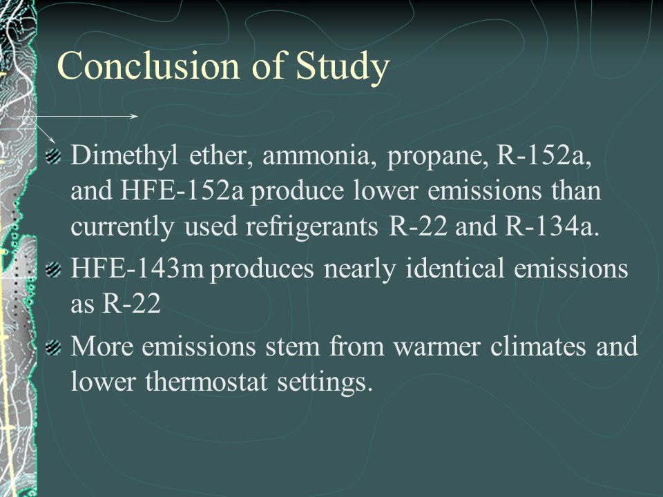 Conclusion of Study Dimethyl ether, ammonia, propane, R-152a, and HFE-152a produce lower emissions than currently used refrigerants R-22 and R-134a.