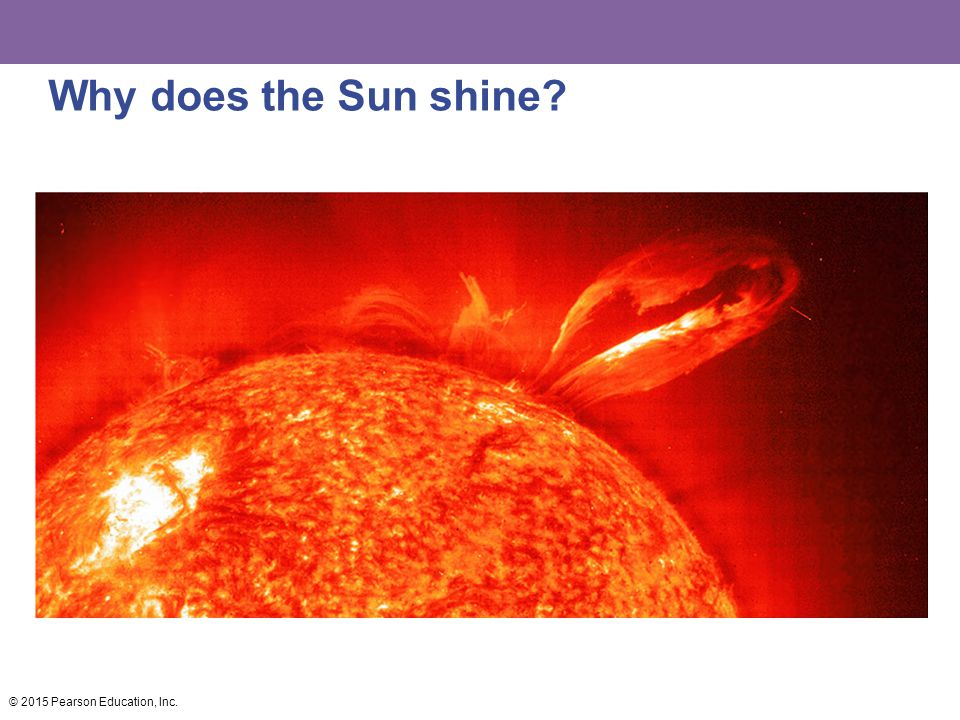 Why does the Sun shine © 2015 Pearson Education, Inc.