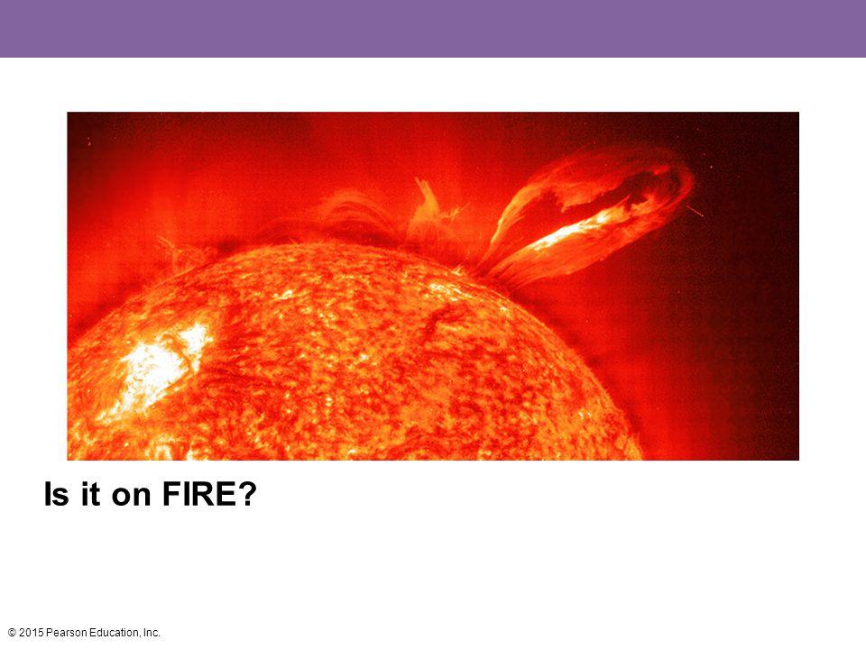 Is it on FIRE © 2015 Pearson Education, Inc.