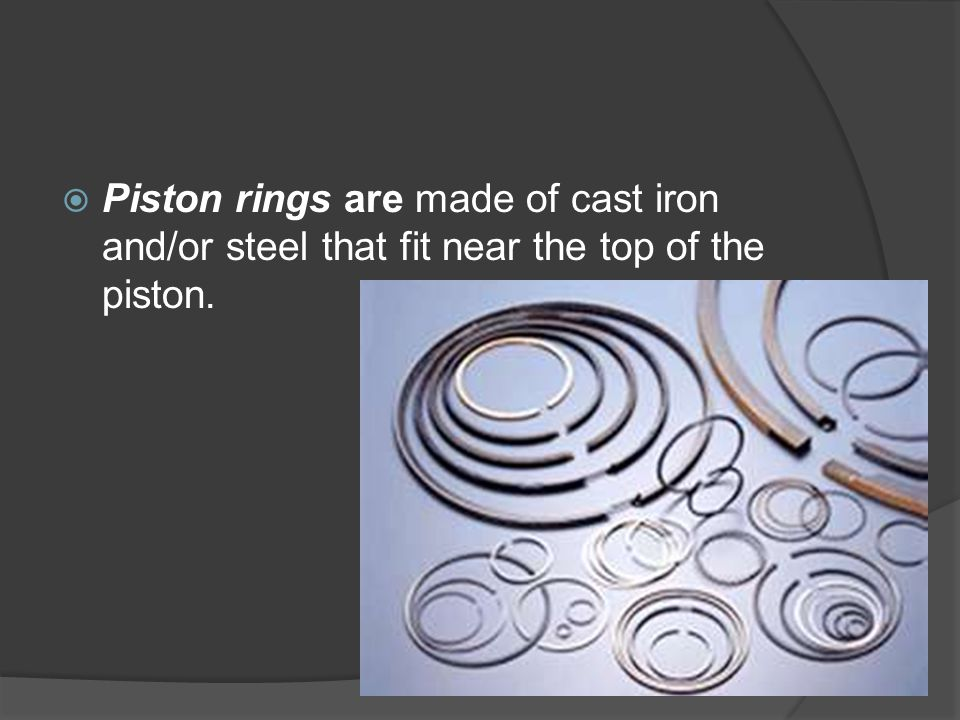 Piston rings are made of cast iron and/or steel that fit near the top of the piston.