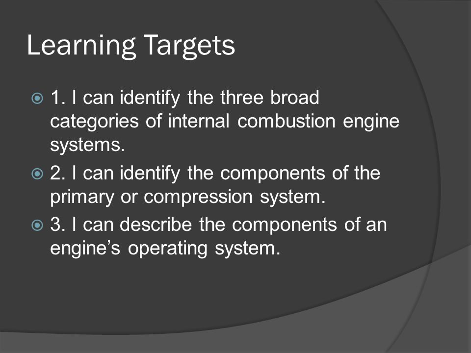 Learning Targets 1. I can identify the three broad categories of internal combustion engine systems.