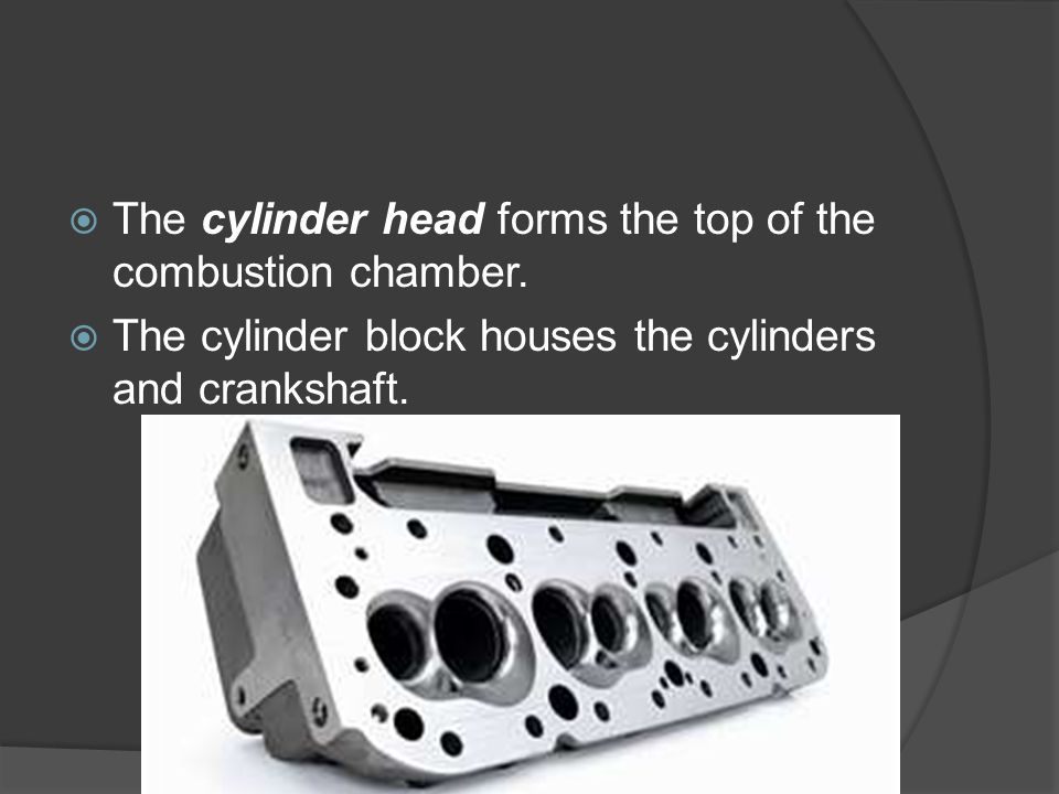 The cylinder head forms the top of the combustion chamber.