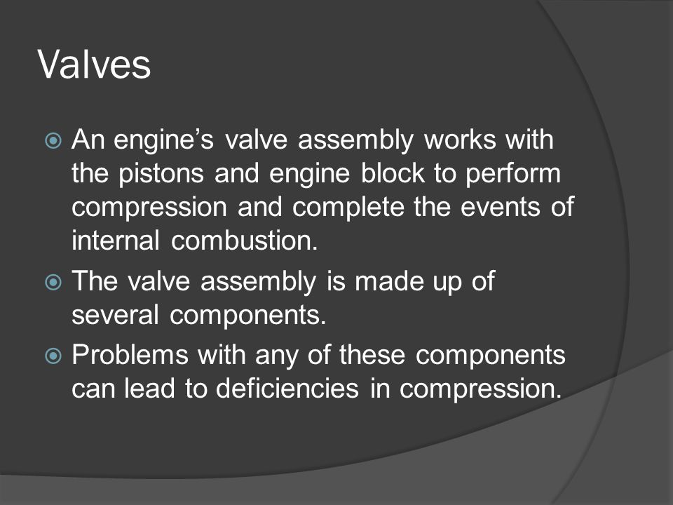 Valves An engine's valve assembly works with the pistons and engine block to perform compression and complete the events of internal combustion.