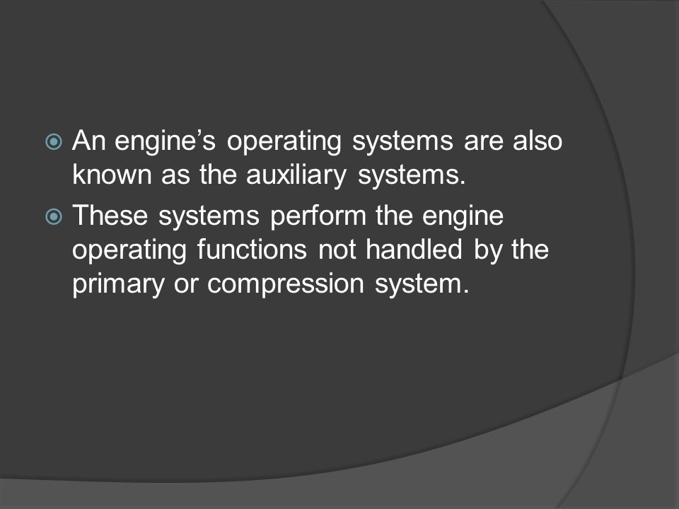 An engine's operating systems are also known as the auxiliary systems.