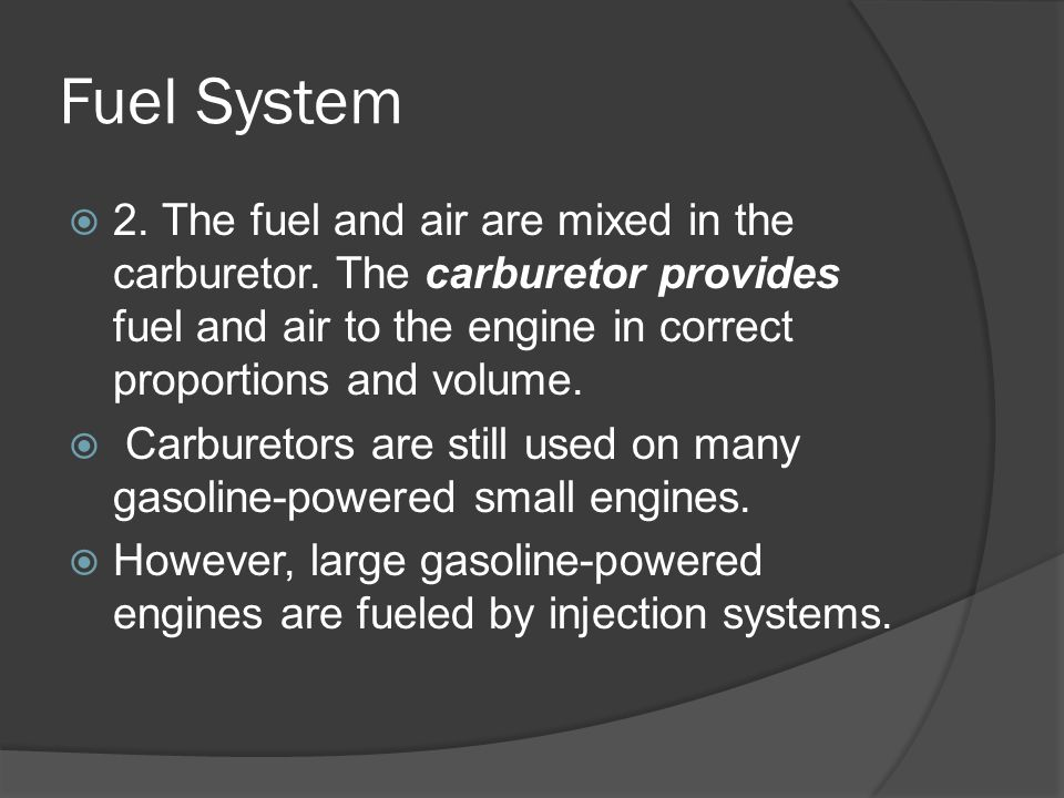 Fuel System 2. The fuel and air are mixed in the carburetor. The carburetor provides fuel and air to the engine in correct proportions and volume.