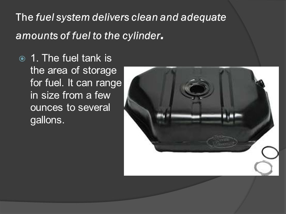 The fuel system delivers clean and adequate amounts of fuel to the cylinder.
