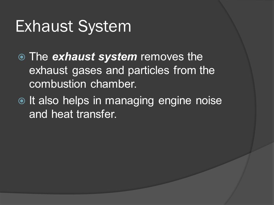 Exhaust System The exhaust system removes the exhaust gases and particles from the combustion chamber.