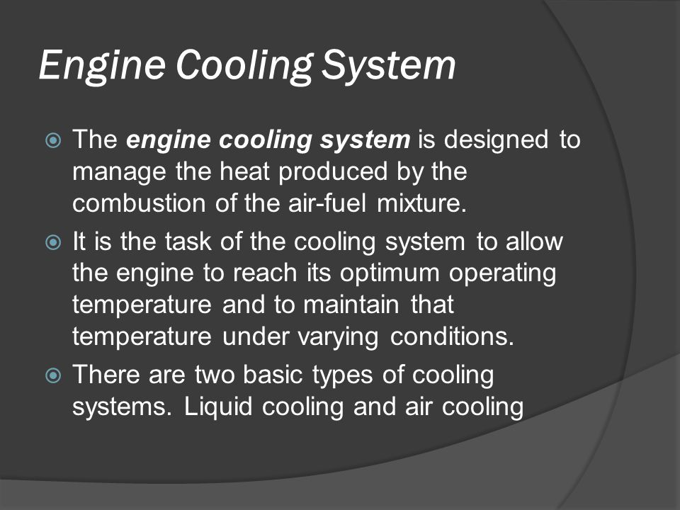 Engine Cooling System The engine cooling system is designed to manage the heat produced by the combustion of the air-fuel mixture.