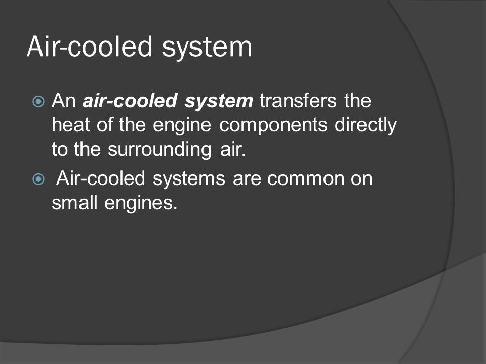 Air-cooled system An air-cooled system transfers the heat of the engine components directly to the surrounding air.