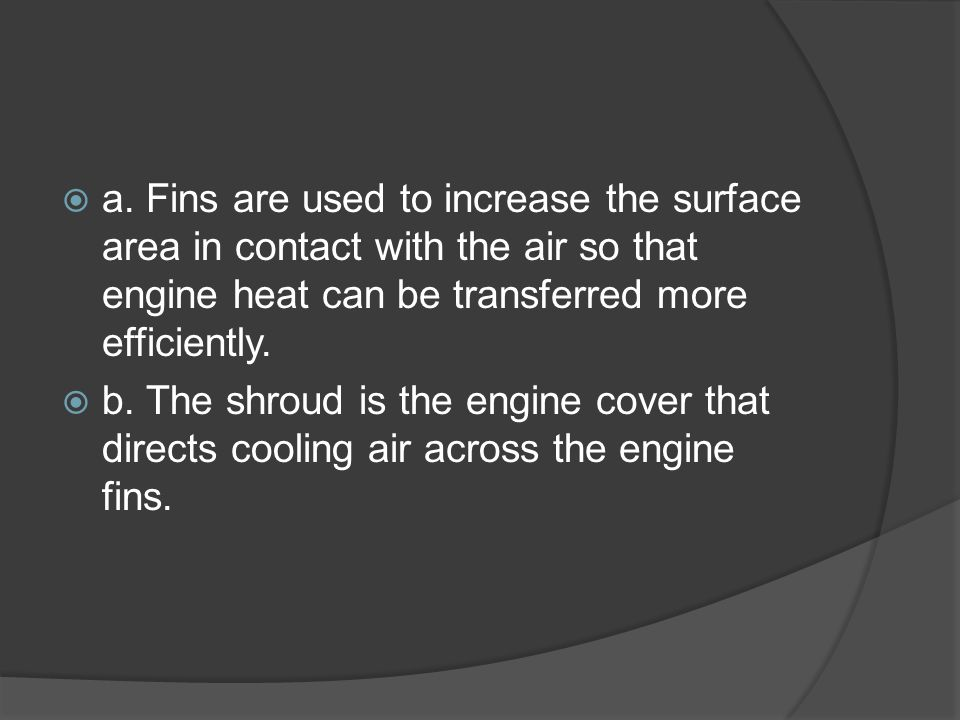 a. Fins are used to increase the surface area in contact with the air so that engine heat can be transferred more efficiently.