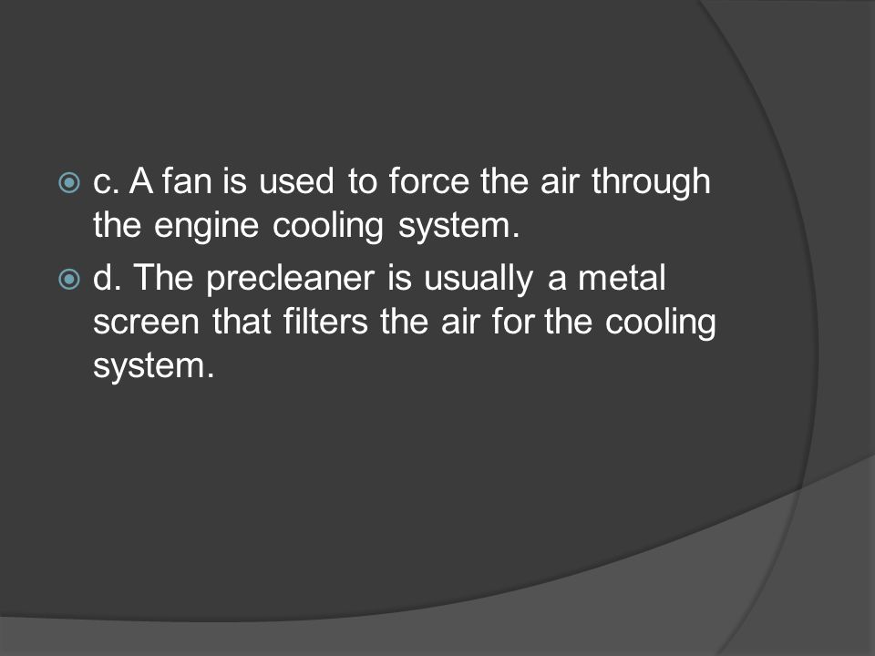 c. A fan is used to force the air through the engine cooling system.