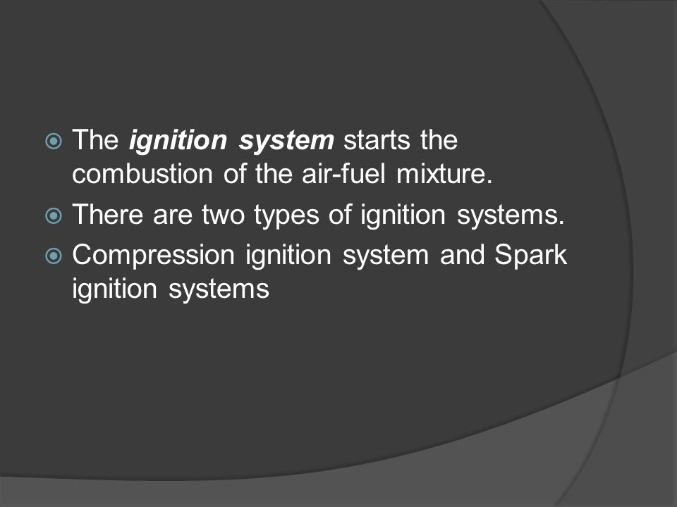 The ignition system starts the combustion of the air-fuel mixture.