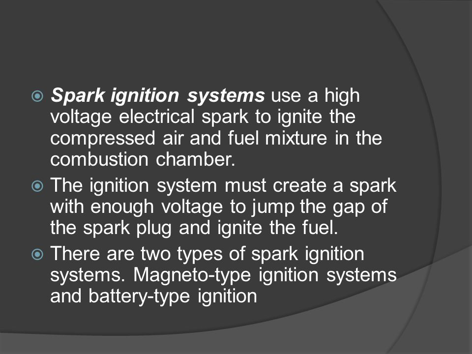 Spark ignition systems use a high voltage electrical spark to ignite the compressed air and fuel mixture in the combustion chamber.
