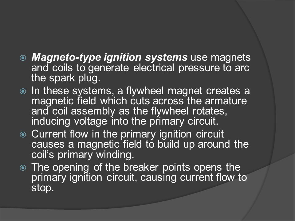 Magneto-type ignition systems use magnets and coils to generate electrical pressure to arc the spark plug.