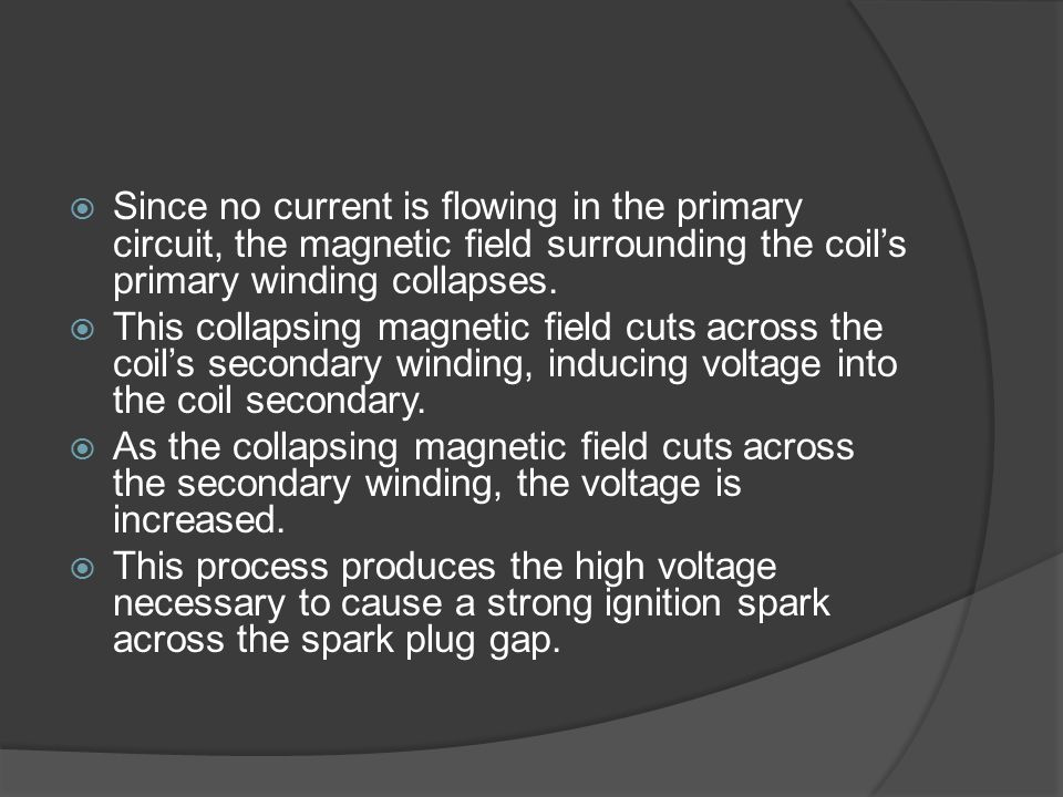 Since no current is flowing in the primary circuit, the magnetic field surrounding the coil's primary winding collapses.