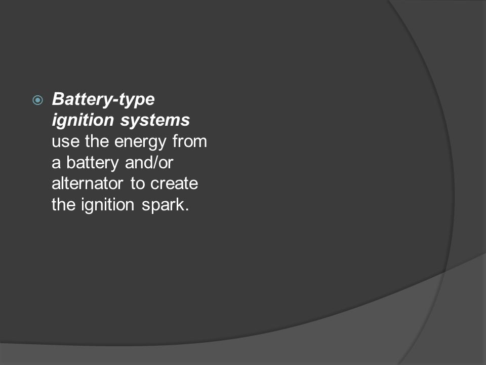 Battery-type ignition systems use the energy from a battery and/or alternator to create the ignition spark.