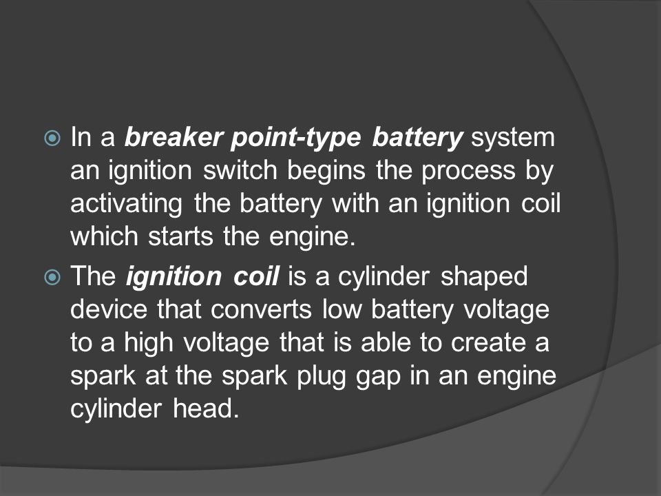 In a breaker point-type battery system an ignition switch begins the process by activating the battery with an ignition coil which starts the engine.