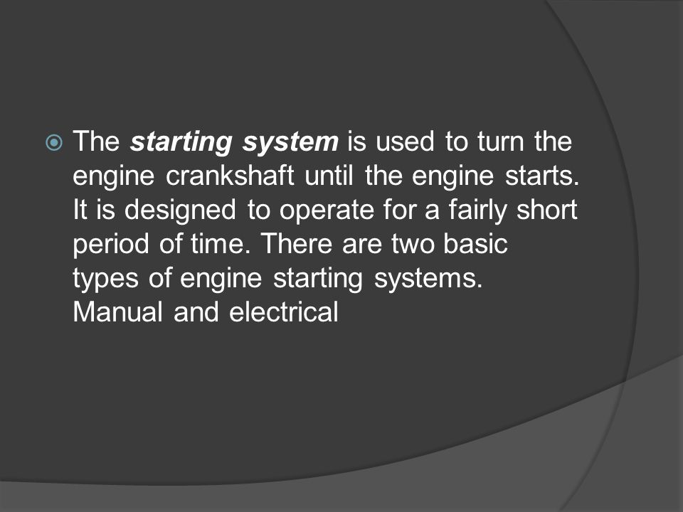 The starting system is used to turn the engine crankshaft until the engine starts.