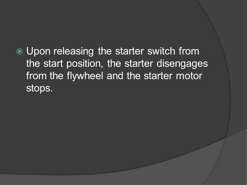 Upon releasing the starter switch from the start position, the starter disengages from the flywheel and the starter motor stops.