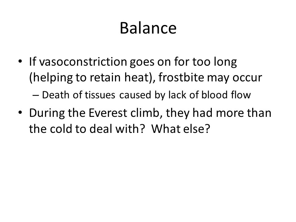 Balance If vasoconstriction goes on for too long (helping to retain heat), frostbite may occur. Death of tissues caused by lack of blood flow.
