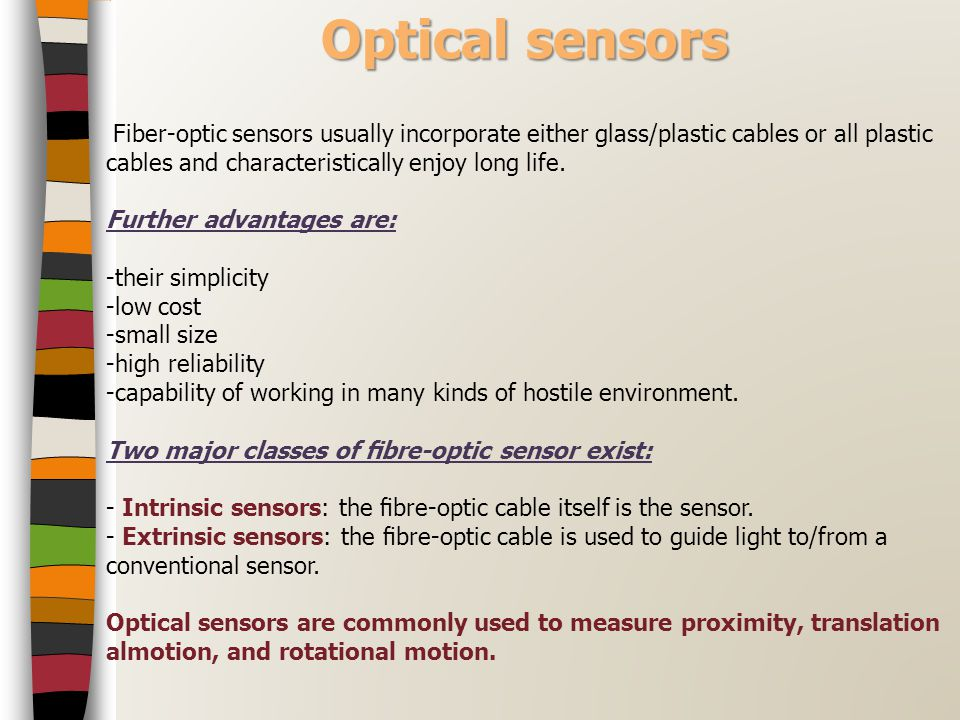 Optical sensors Fiber-optic sensors usually incorporate either glass/plastic cables or all plastic cables and characteristically enjoy long life.
