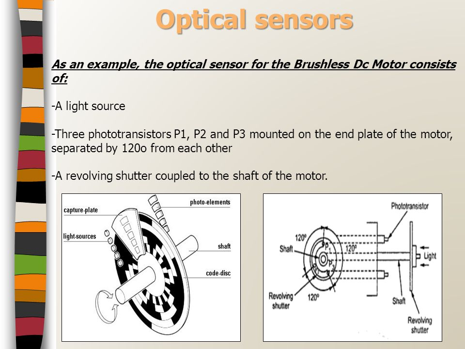 Optical sensors As an example, the optical sensor for the Brushless Dc Motor consists of: -A light source.