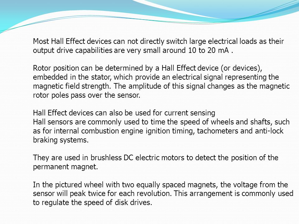 Most Hall Effect devices can not directly switch large electrical loads as their output drive capabilities are very small around 10 to 20 mA .