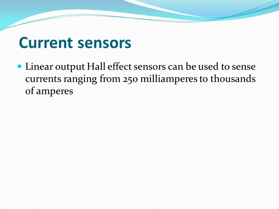 Current sensors Linear output Hall effect sensors can be used to sense currents ranging from 250 milliamperes to thousands of amperes.