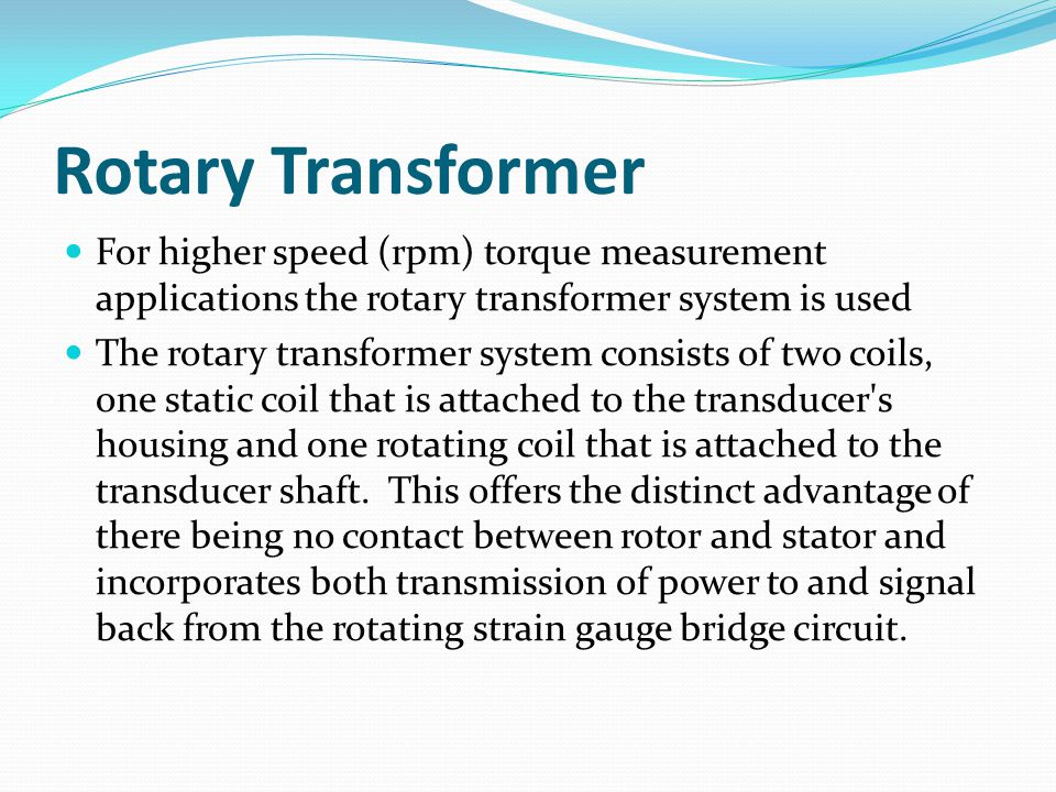 Rotary Transformer For higher speed (rpm) torque measurement applications the rotary transformer system is used.