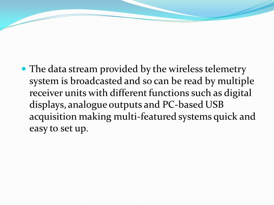 The data stream provided by the wireless telemetry system is broadcasted and so can be read by multiple receiver units with different functions such as digital displays, analogue outputs and PC-based USB acquisition making multi-featured systems quick and easy to set up.