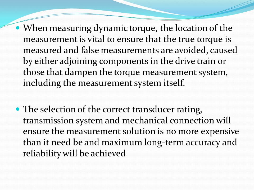 When measuring dynamic torque, the location of the measurement is vital to ensure that the true torque is measured and false measurements are avoided, caused by either adjoining components in the drive train or those that dampen the torque measurement system, including the measurement system itself.
