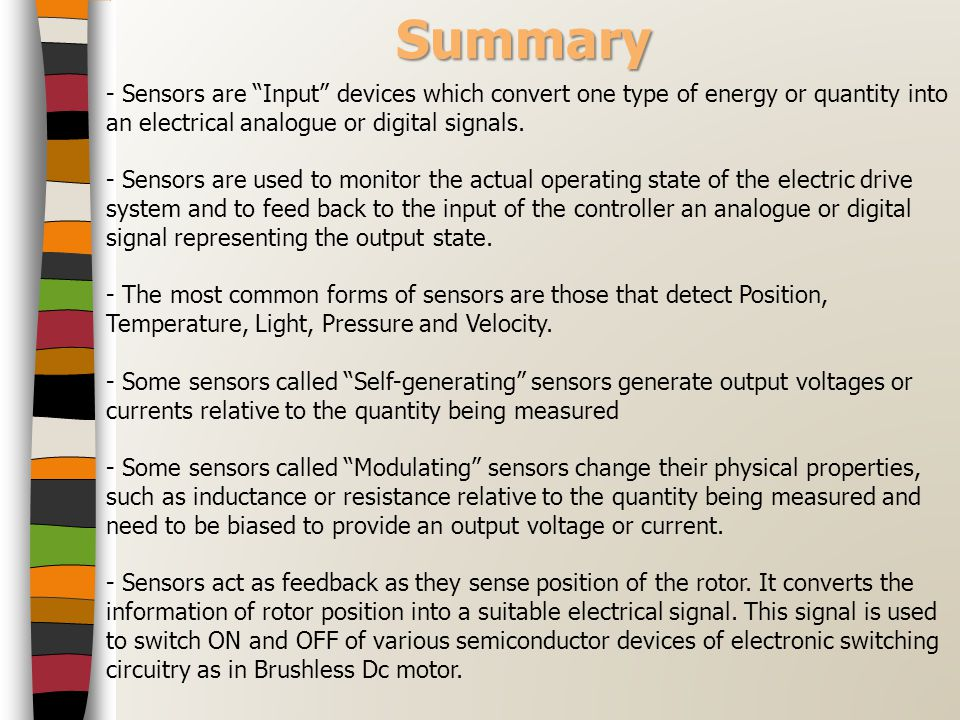 Summary - Sensors are Input devices which convert one type of energy or quantity into an electrical analogue or digital signals.
