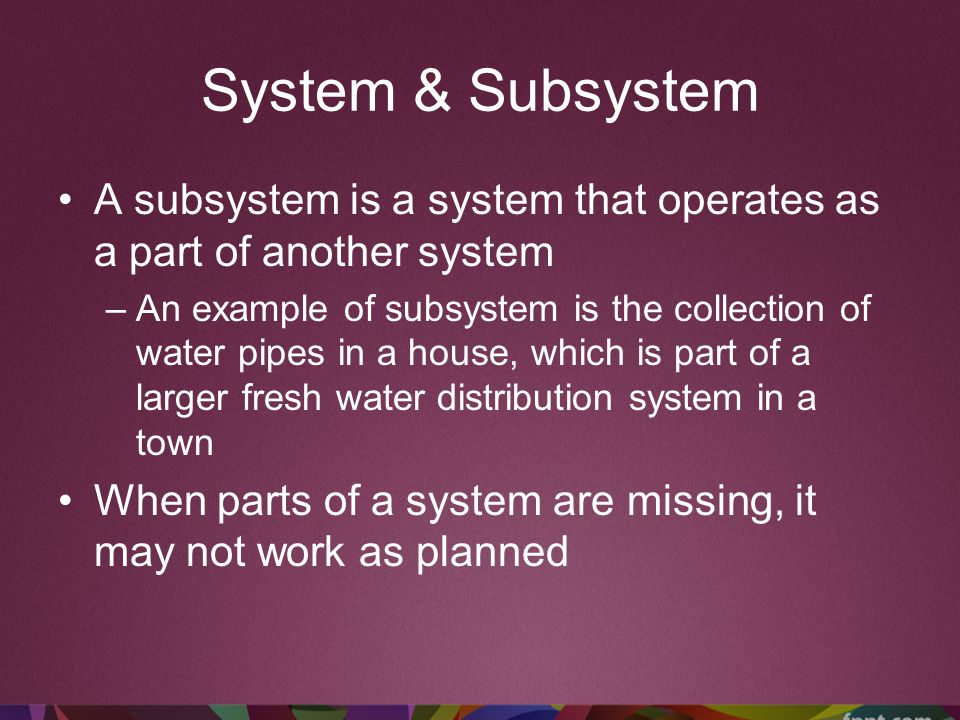 System & Subsystem A subsystem is a system that operates as a part of another system.