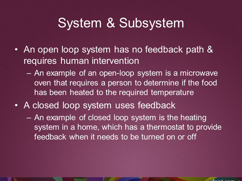 System & Subsystem An open loop system has no feedback path & requires human intervention.
