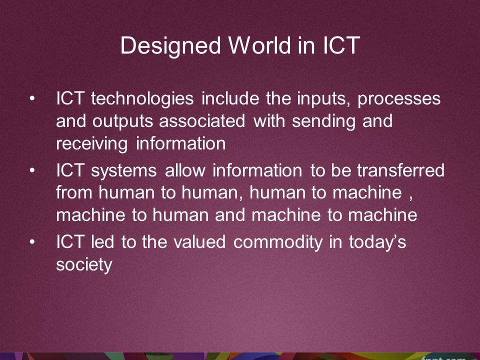 Designed World in ICT ICT technologies include the inputs, processes and outputs associated with sending and receiving information.