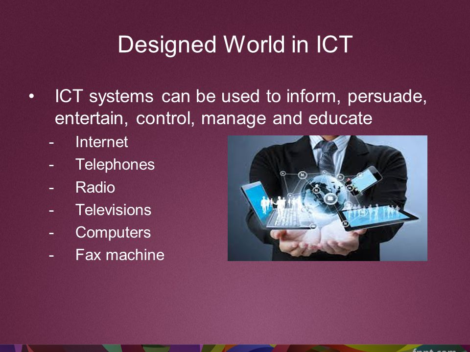Designed World in ICT ICT systems can be used to inform, persuade, entertain, control, manage and educate.
