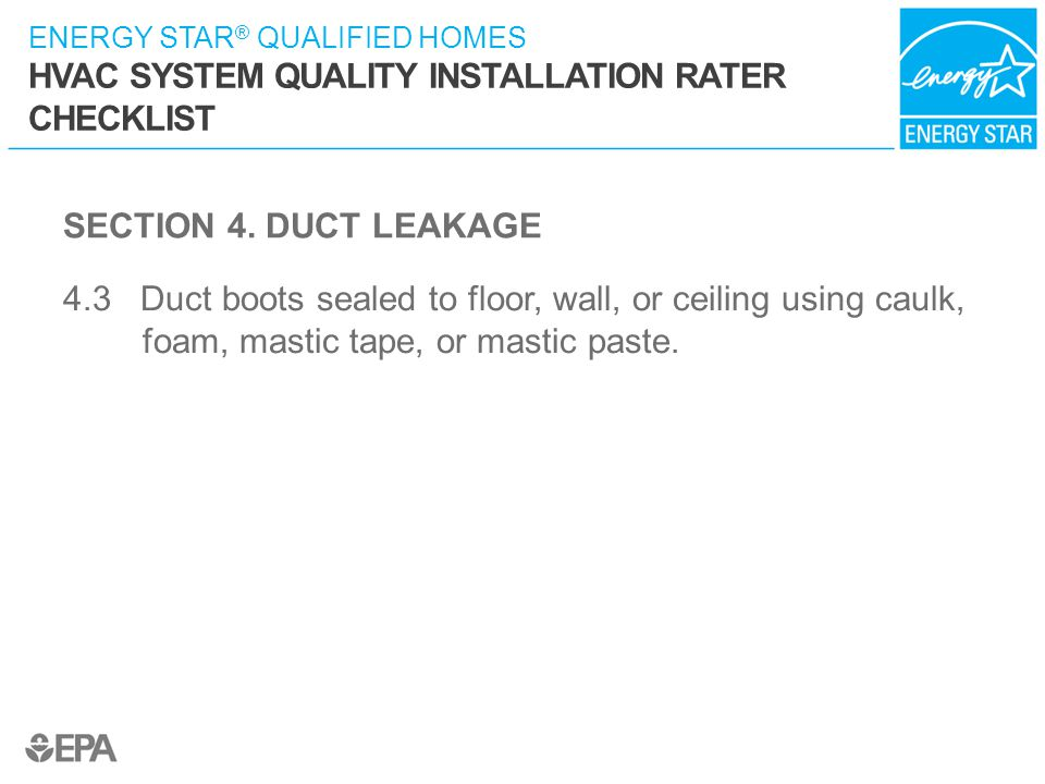 SECTION 4. DUCT LEAKAGE 4.3 Duct boots sealed to floor, wall, or ceiling using caulk, foam, mastic tape, or mastic paste.
