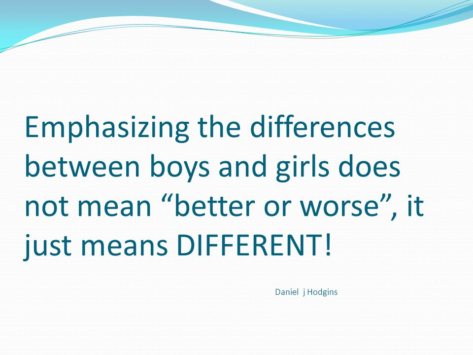 Emphasizing the differences between boys and girls does not mean better or worse , it just means DIFFERENT.
