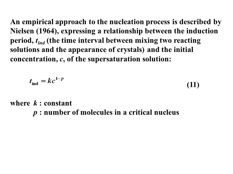 An empirical approach to the nucleation process is described by Nielsen (1964), expressing a relationship between the induction period, tind (the time interval between mixing two reacting solutions and the appearance of crystals) and the initial concentration, c, of the supersaturation solution: