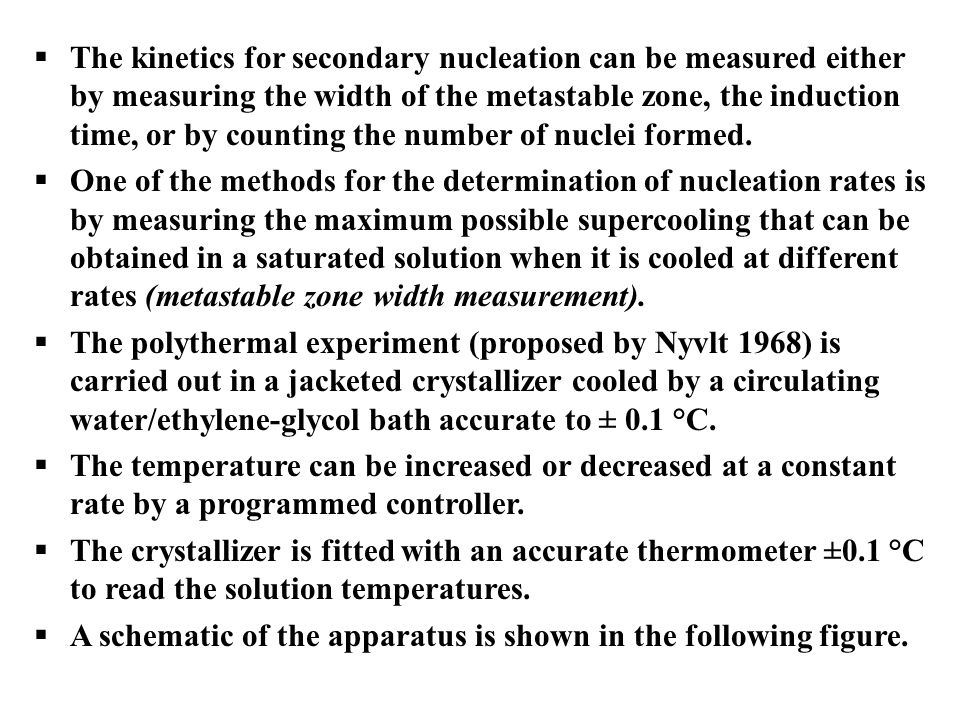 The kinetics for secondary nucleation can be measured either by measuring the width of the metastable zone, the induction time, or by counting the number of nuclei formed.