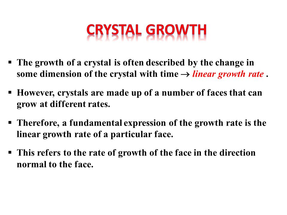 CRYSTAL GROWTH The growth of a crystal is often described by the change in some dimension of the crystal with time  linear growth rate .