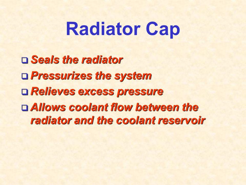 Radiator Cap Seals the radiator Pressurizes the system