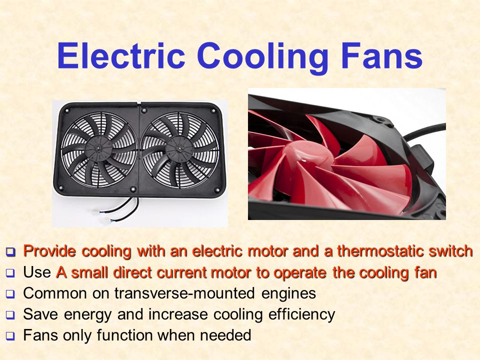 Electric Cooling Fans Provide cooling with an electric motor and a thermostatic switch. Use A small direct current motor to operate the cooling fan.