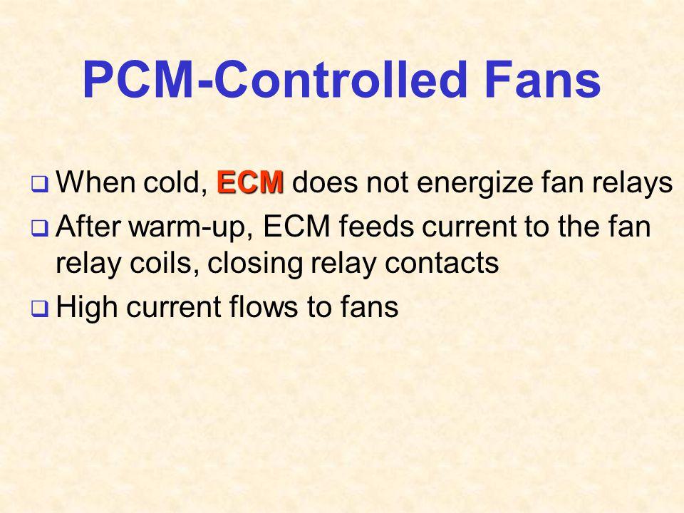 PCM-Controlled Fans When cold, ECM does not energize fan relays