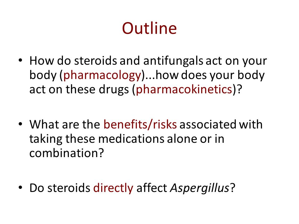Outline How do steroids and antifungals act on your body (pharmacology)...how does your body act on these drugs (pharmacokinetics)