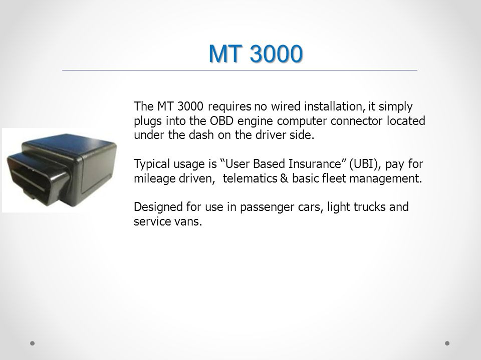 MT 3000 The MT 3000 requires no wired installation, it simply plugs into the OBD engine computer connector located under the dash on the driver side.