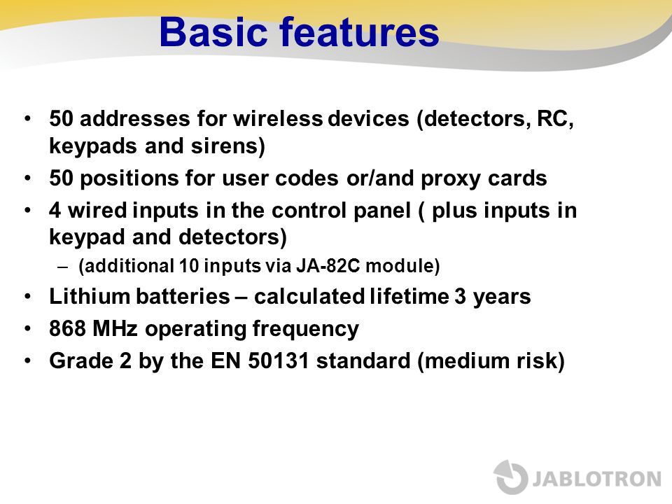 Basic features 50 addresses for wireless devices (detectors, RC, keypads and sirens) 50 positions for user codes or/and proxy cards.
