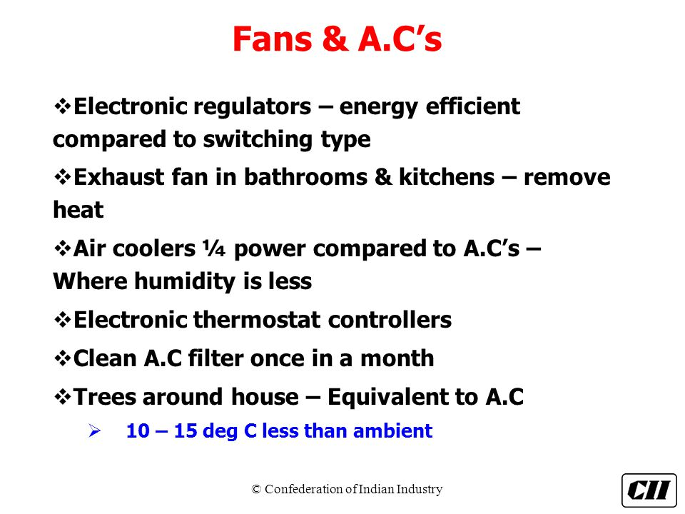 Fans & A.C's Electronic regulators – energy efficient compared to switching type. Exhaust fan in bathrooms & kitchens – remove heat.