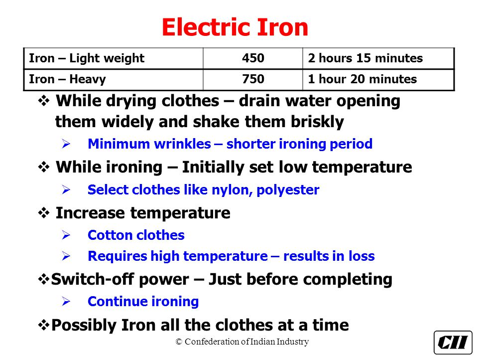 Electric Iron Iron – Light weight. 450. 2 hours 15 minutes. Iron – Heavy. 750. 1 hour 20 minutes.