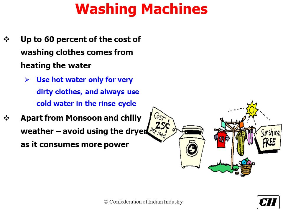 Washing Machines Up to 60 percent of the cost of washing clothes comes from heating the water.